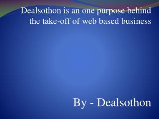 Dealsothon is an one purpose behind the take-off of web based business