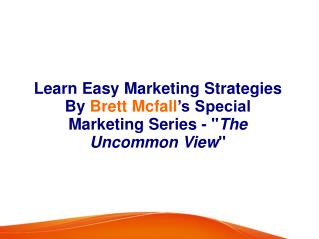 "Learn Easy Marketing Strategies By Brett Mcfall's Special Marketing Series -""The Uncommon View"""