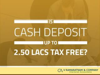 Is Cash Deposit up to 2.50 Lacs tax free?