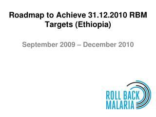 Roadmap to Achieve 31.12.2010 RBM Targets Ethiopia