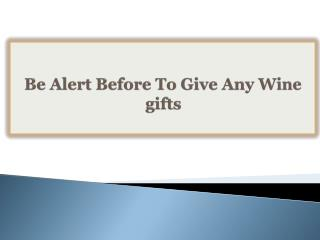 Be Alert Before To Give Any Wine gifts