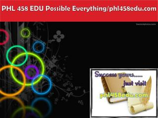 PHL 458 EDU Possible Everything/phl458edu.com