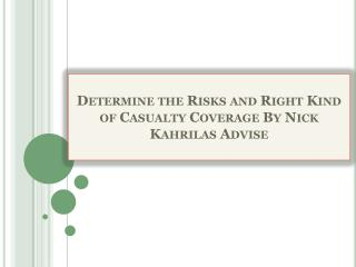 Determine the Risks and Right Kind of Casualty Coverage By Nick Kahrilas Advise