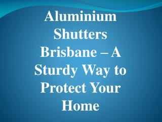 Aluminium Shutters Brisbane – A Sturdy Way to Protect Your Home