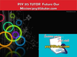 PSY 315 TUTOR  Future Our Mission/psy315tutor.com