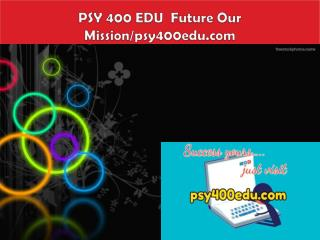 PSY 400 EDU  Future Our Mission/psy400edu.com