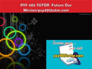 PSY 405 TUTOR  Future Our Mission/psy405tutor.com