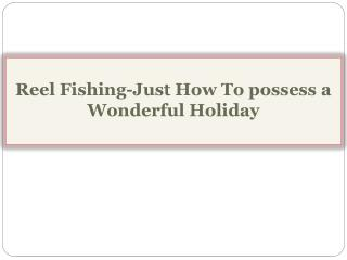 Reel Fishing-Just How To possess a Wonderful Holiday