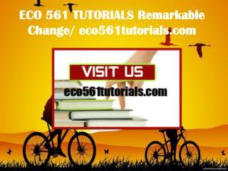 ECO 561 TUTORIALS Remarkable Change/ eco561tutorials.com