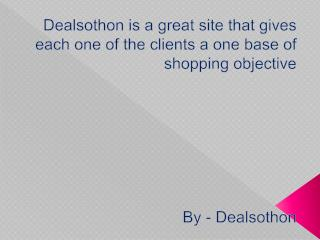 Dealsothon is a great site that gives each one of the clients a one base of shopping objective..docx
