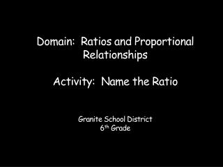 Domain:  Ratios and Proportional Relationships  Activity:  Name the Ratio   Granite School District 6th Grade