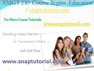 XMGT 230 Begins Education / snaptutorial.com