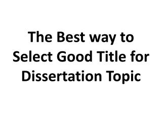 The Best way to Select Good Title for Dissertation Topic