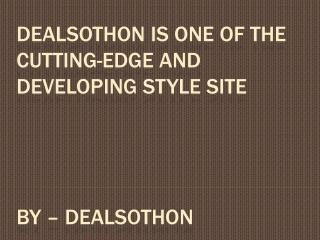 Dealsothon is one of the cutting-edge and developing style site
