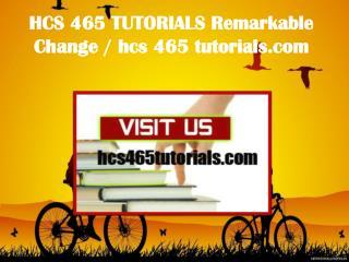 HCS 465 TUTORIALS Remarkable Change / hcs465tutorials.com