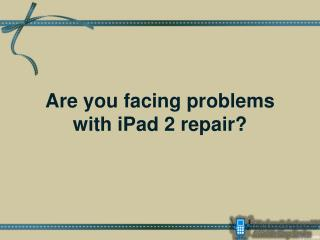 Are you facing problems with iPad 2 repair