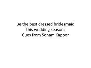 Be the best dressed bridesmaid this wedding season: Cues from Sonam Kapoor