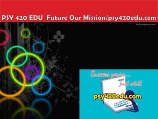 PSY 420 EDU  Future Our Mission/psy420edu.com