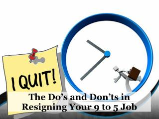 The Do's and Don'ts in Resigning Your 9 to 5 Job