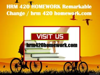 HRM 420 HOMEWORK Remarkable Change/ hrm420homework.com