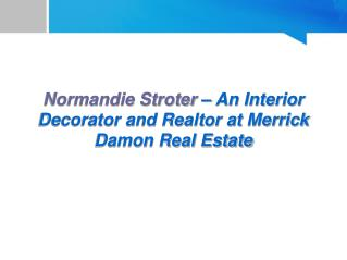 Normandie Stroter – An Interior Decorator and Realtor at Merrick Damon Real Estate