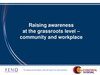 Raising awareness  at the grassroots level   community and workplace