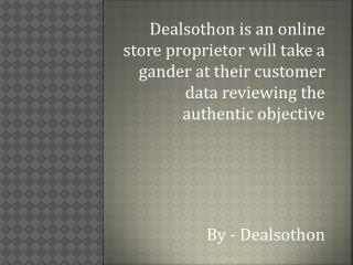 Dealsothon is an online store proprietor will take a gander at their customer data reviewing the authentic objective