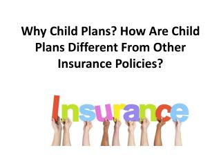 Why Child Plans? How Are Child Plans Different From Other Insurance Policies?