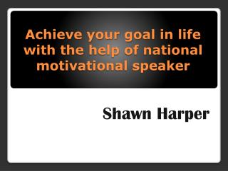 Achieve your goal in life with the help of national motivational speaker