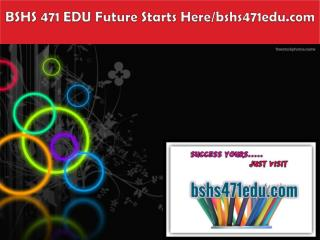 BSHS 471 EDU Future Starts Here/bshs471edu.com