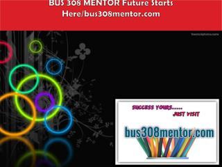 BUS 308 MENTOR Future Starts Here/bus308mentor.com