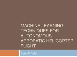 Machine Learning  Techniques For Autonomous Aerobatic Helicopter Flight