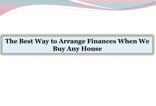 The Best Way to Arrange Finances When We Buy Any House