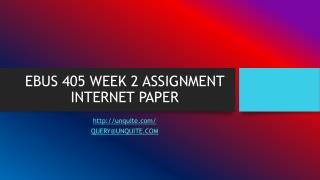EBUS 405 WEEK 2 ASSIGNMENT INTERNET PAPER