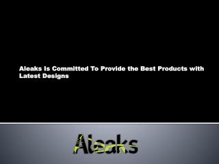 Aleaks Is Committed To Provide the Best Products with Latest Designs