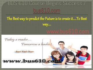 BUS 610 Course Begins Success / bus610dotcom