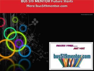BUS 519 MENTOR Future Starts Here/bus519mentor.com