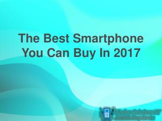 The Best Smartphone You Can Buy In 2017
