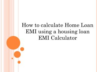How to Calculate Home Loan EMI using a Housing Loan EMI Calculator