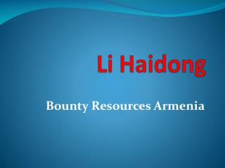 Li Haidong - Bounty Resources Armenia