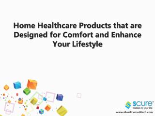 Home healthcare products that are designed for comfort and enhance your lifestyle