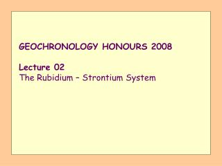 GEOCHRONOLOGY HONOURS 2008  Lecture 02 The Rubidium   Strontium System