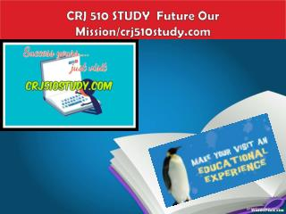 CRJ 510 STUDY  Future Our Mission/crj510study.com