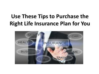Use These Tips to Purchase the Right Life Insurance Plan for You