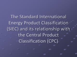 The Standard International Energy Product Classification SIEC and its relationship with the Central Product Classificati