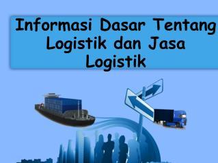 Informasi Dasar Tentang Logistik dan Jasa Logistik
