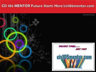 CIS 105 MENTOR Future Starts Here/cis105mentor.com