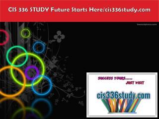 CIS 336 STUDY Future Starts Here/cis336study.com