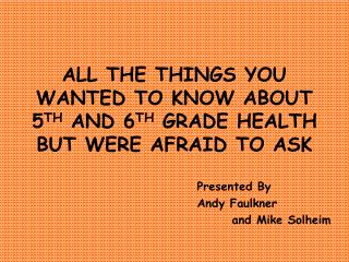 ALL THE THINGS YOU WANTED TO KNOW ABOUT  5TH AND 6TH GRADE HEALTH BUT WERE AFRAID TO ASK