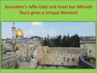 Jerusalem's Jaffa Gate and Israel bar Mitzvah Tours gives a Unique Moment